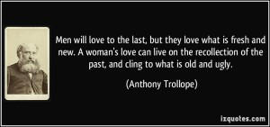 quote-men-will-love-to-the-last-but-they-love-what-is-fresh-and-new-a-woman-s-love-can-live-on-the-anthony-trollope-273859